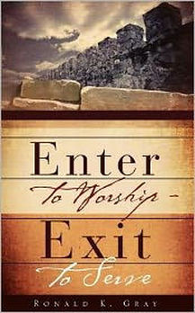Enter to Worship-Exit to Serve, Ronald K. Gray